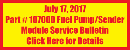 July 17, 2017 Part # 107000 Fuel Pump/Sender Module Service Bulletin Click Here for Details